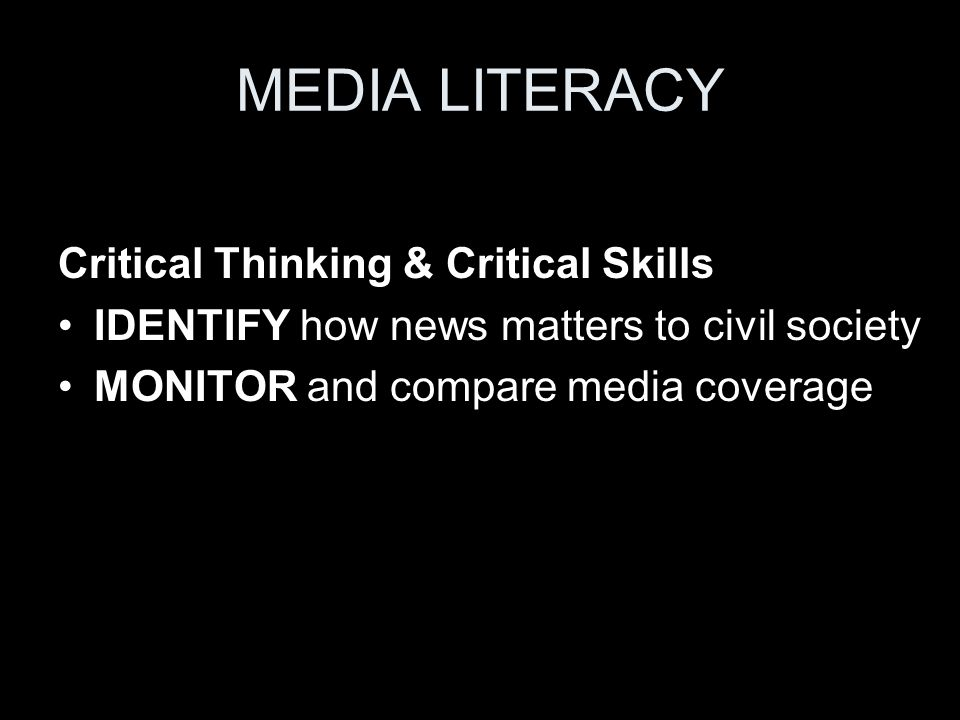 MEDIA LITERACY Critical Thinking & Critical Skills IDENTIFY how news matters to civil society MONITOR and compare media coverage