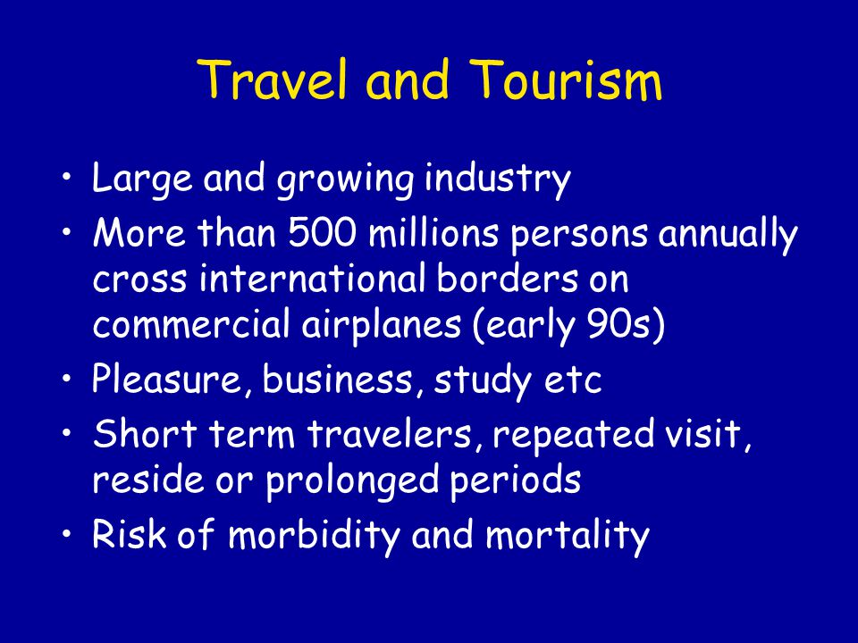 Key concepts: Travel-related illness and Death Expensive hotels and posh restaurants are no guarantee of safe food and beverages Disease during and immediately after travel may be unrelated to exposures during travel (acute appendicitis, pyelonephritis) Infections can be acquired en route and on brief layover Travel-associated diseases include non infectious diseases (pulmonary emboli related to prolonged seating, drug reactions0