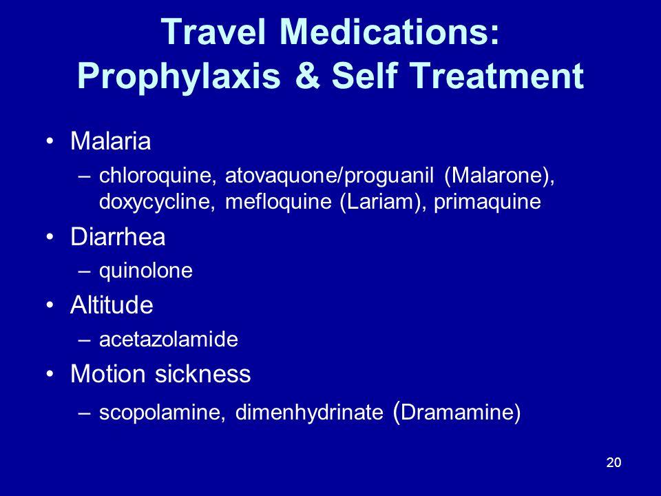 20 Travel Medications: Prophylaxis & Self Treatment Malaria –chloroquine, atovaquone/proguanil (Malarone), doxycycline, mefloquine (Lariam), primaquine Diarrhea –quinolone Altitude –acetazolamide Motion sickness –scopolamine, dimenhydrinate ( Dramamine)