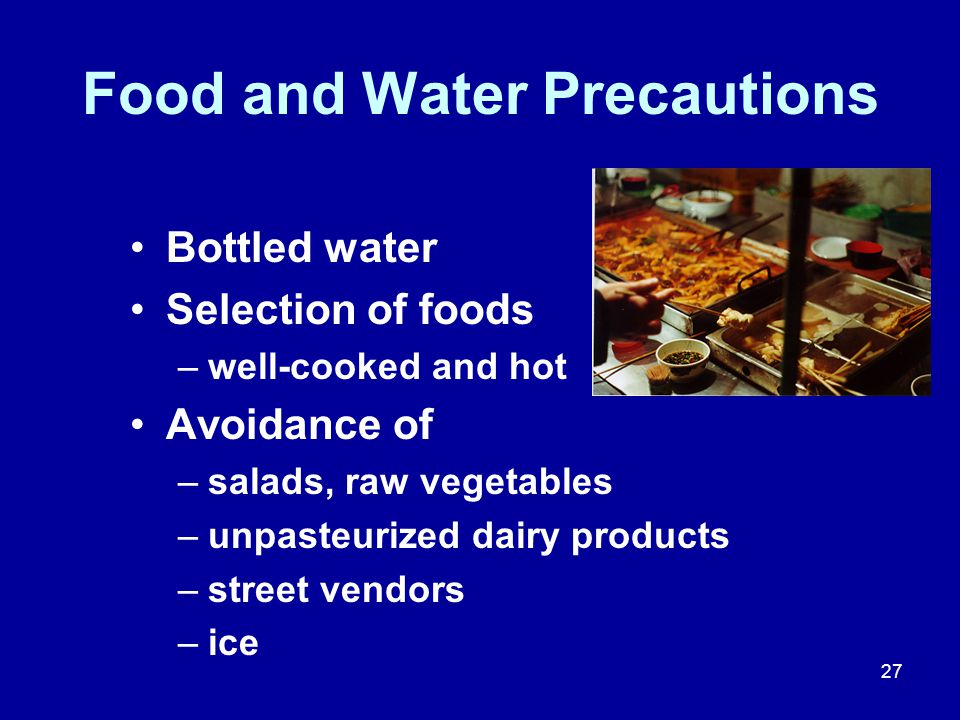 27 Food and Water Precautions Bottled water Selection of foods –well-cooked and hot Avoidance of –salads, raw vegetables –unpasteurized dairy products –street vendors –ice
