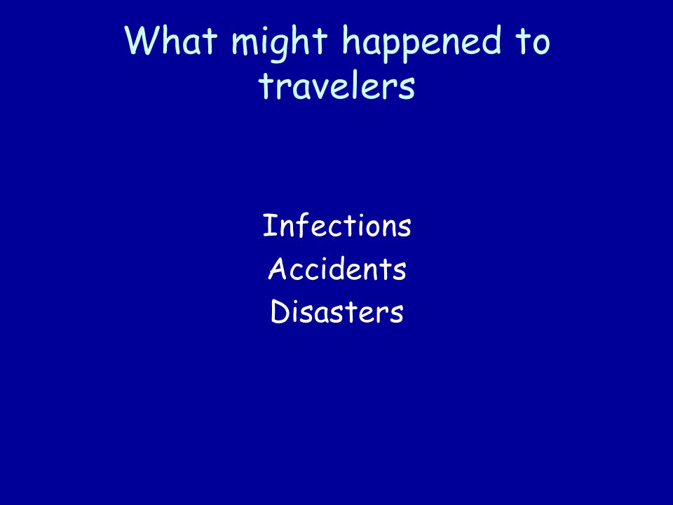 6 Travelers' Health Risks Of 100,000 travelers to a developing country for 1 month: –50,000 will develop some health problem –8,000 will see a physician –5,000 will be confined to bed –1,100 will be incapacitated in their work –300 will be admitted to hospital –50 will be air evacuated –1 will die Steffen R et al.