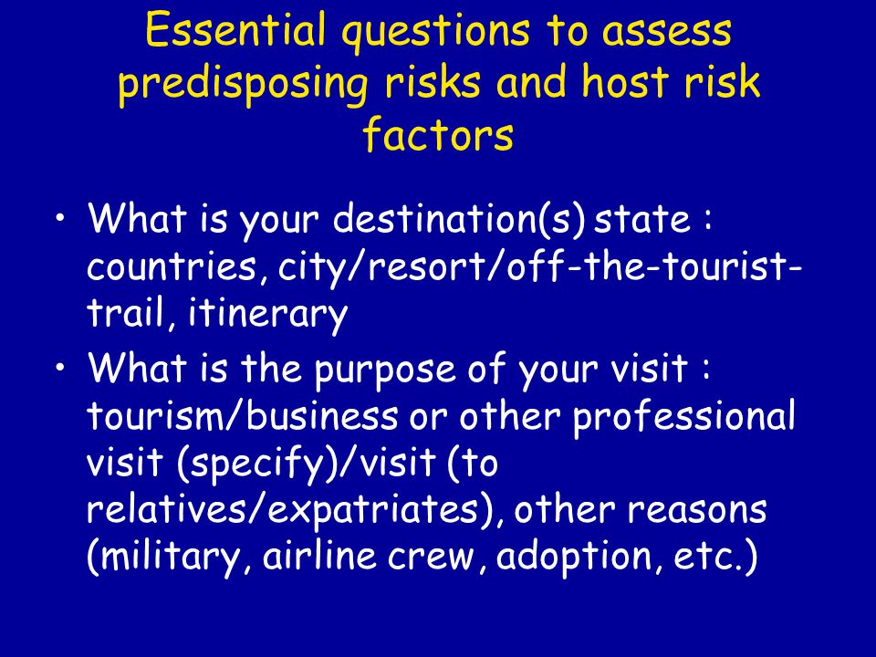 Essential questions to assess predisposing risks and host risk factors What is your destination(s) state : countries, city/resort/off-the-tourist- trail, itinerary What is the purpose of your visit : tourism/business or other professional visit (specify)/visit (to relatives/expatriates), other reasons (military, airline crew, adoption, etc.)