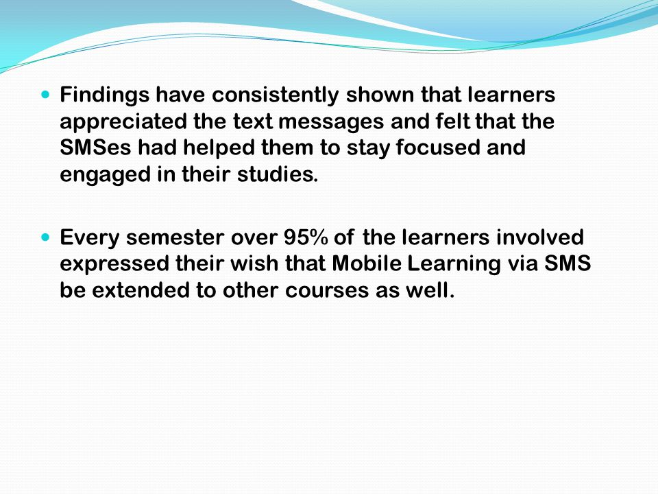 Findings have consistently shown that learners appreciated the text messages and felt that the SMSes had helped them to stay focused and engaged in th