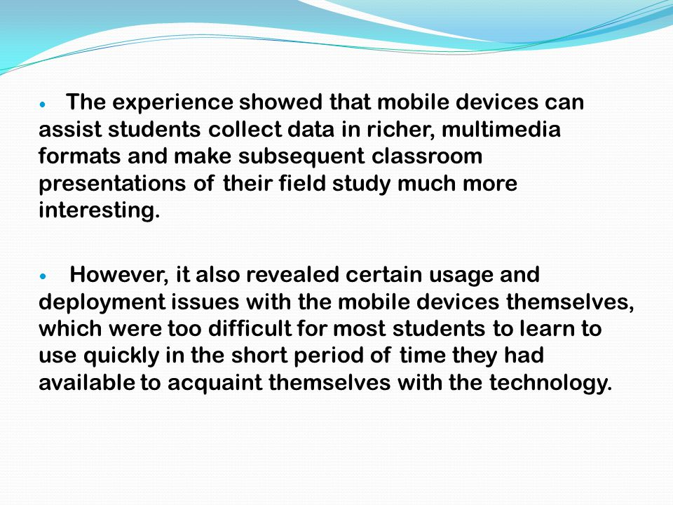 The experience showed that mobile devices can assist students collect data in richer, multimedia formats and make subsequent classroom presentations o