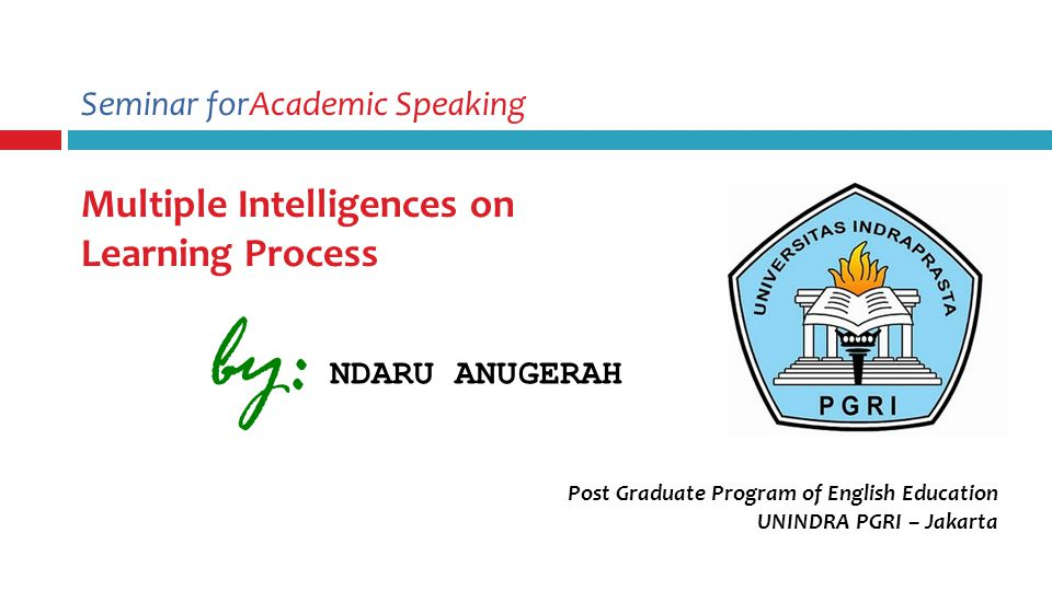 Seminar forAcademic Speaking Multiple Intelligences on Learning Process Post Graduate Program of English Education UNINDRA PGRI – Jakarta by: NDARU ANUGERAH