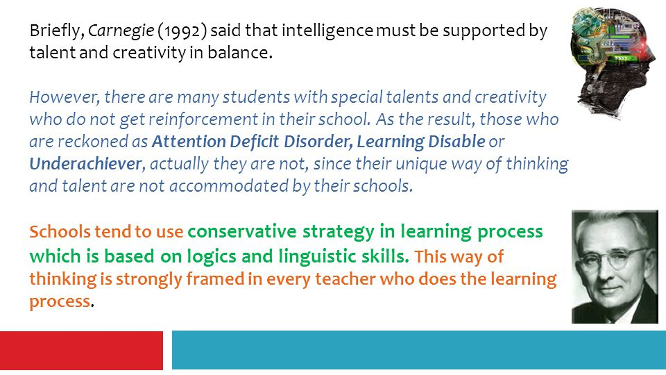 Briefly, Carnegie (1992) said that intelligence must be supported by talent and creativity in balance.
