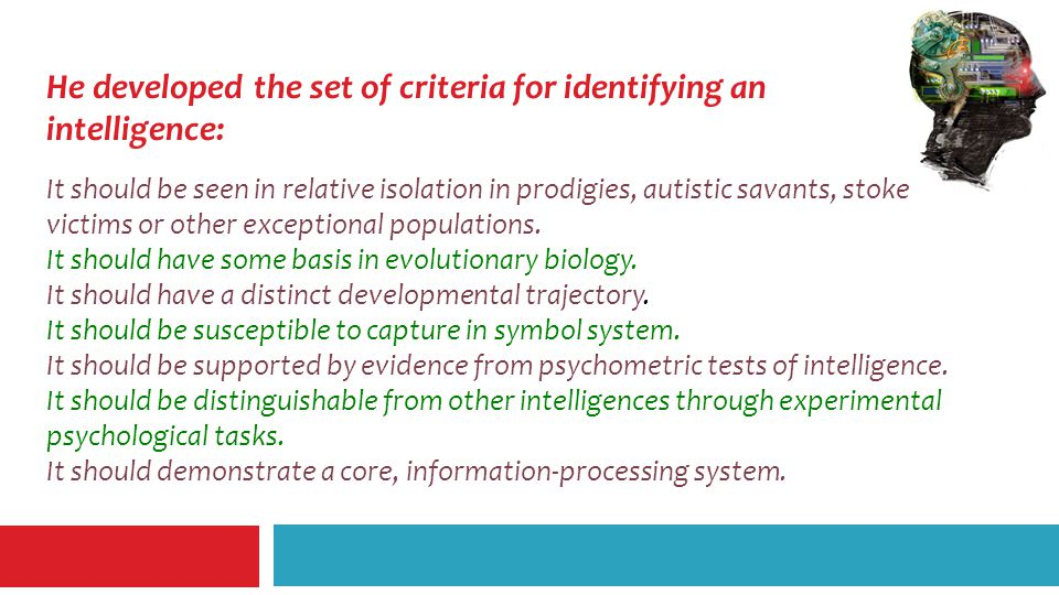 He developed the set of criteria for identifying an intelligence: It should be seen in relative isolation in prodigies, autistic savants, stoke victims or other exceptional populations.