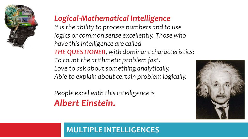Logical-Mathematical Intelligence It is the ability to process numbers and to use logics or common sense excellently.