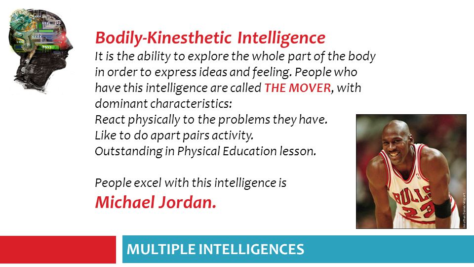 Bodily-Kinesthetic Intelligence It is the ability to explore the whole part of the body in order to express ideas and feeling.