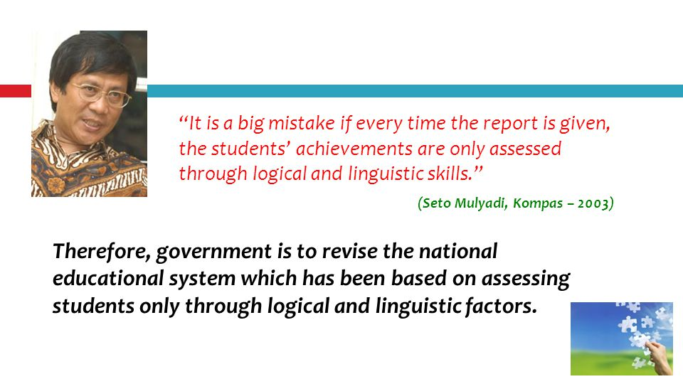 It is a big mistake if every time the report is given, the students' achievements are only assessed through logical and linguistic skills. Therefore, government is to revise the national educational system which has been based on assessing students only through logical and linguistic factors.