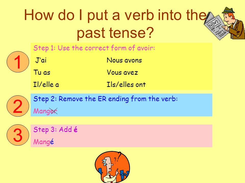 How do I put a verb into the past tense? Step 1: Use the correct form of avoir: J'ai Nous avons Tu asVous avez Il/elle a Ils/elles ont Step 2: Remove