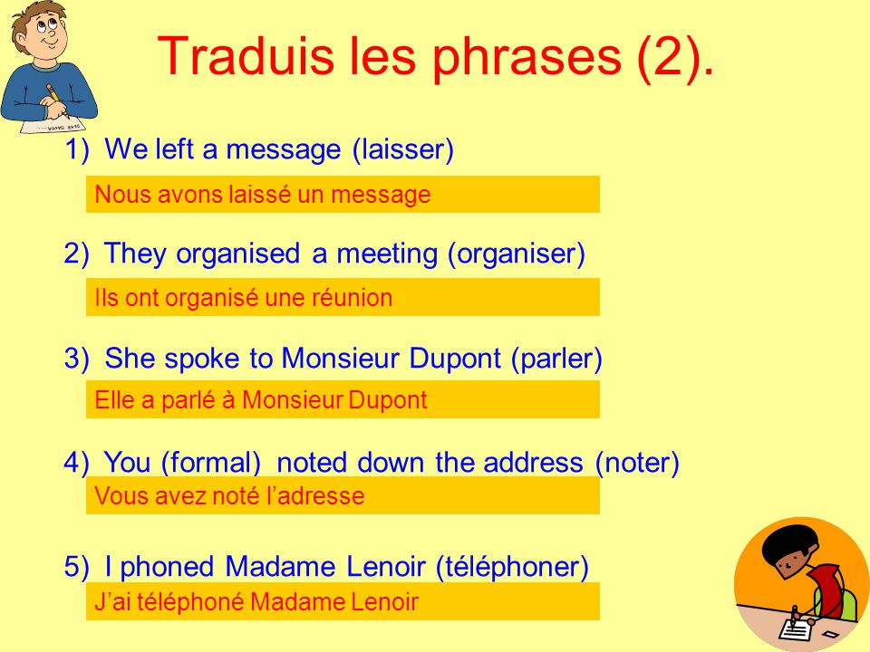 Traduis les phrases (2). 1) We left a message (laisser) 2) They organised a meeting (organiser) 3) She spoke to Monsieur Dupont (parler) 4) You (forma