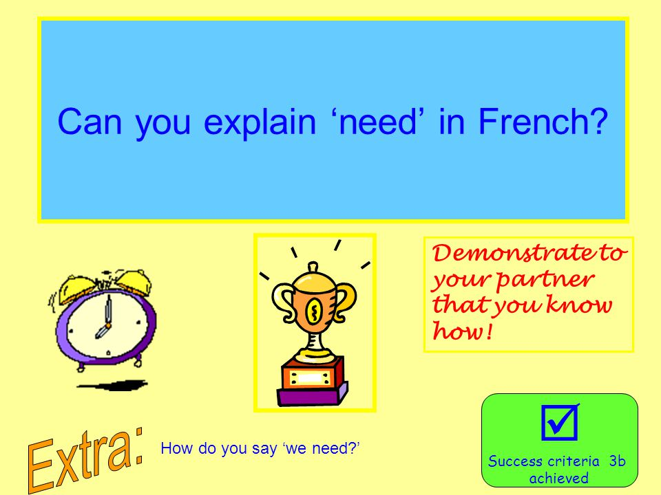 Can you explain 'need' in French?  Success criteria 3b achieved Demonstrate to your partner that you know how! How do you say 'we need?'