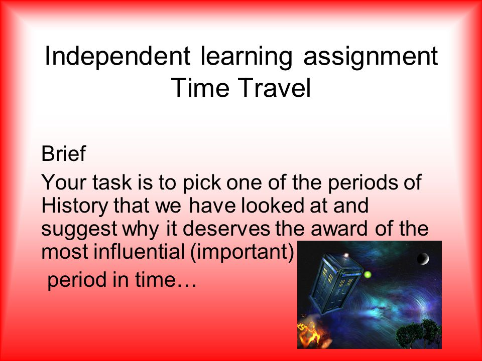 Independent learning assignment Time Travel Brief Your task is to pick one of the periods of History that we have looked at and suggest why it deserves the award of the most influential (important) period in time…