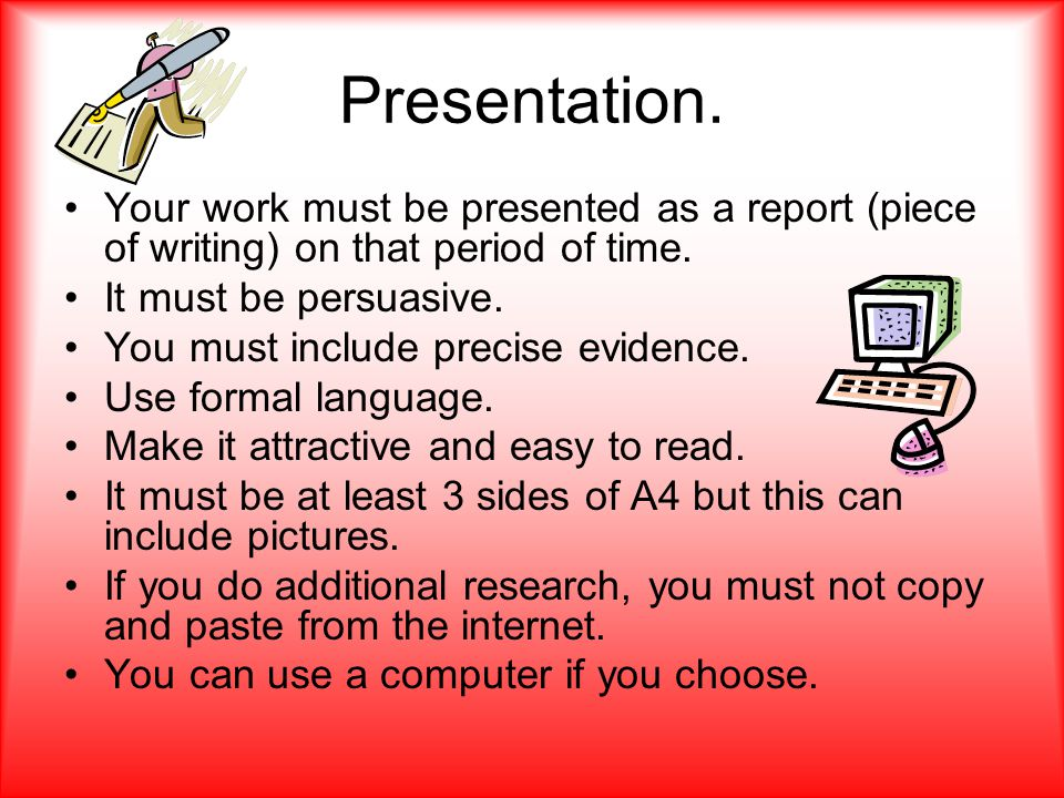 Presentation. Your work must be presented as a report (piece of writing) on that period of time. It must be persuasive. You must include precise evide