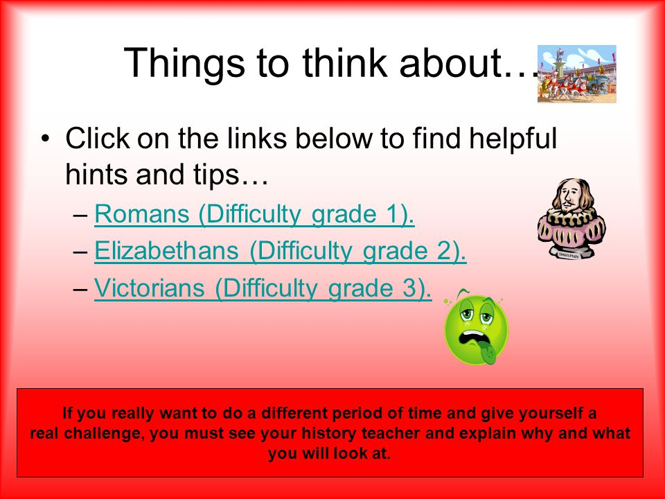 Things to think about… Click on the links below to find helpful hints and tips… –Romans (Difficulty grade 1).Romans (Difficulty grade 1). –Elizabethan