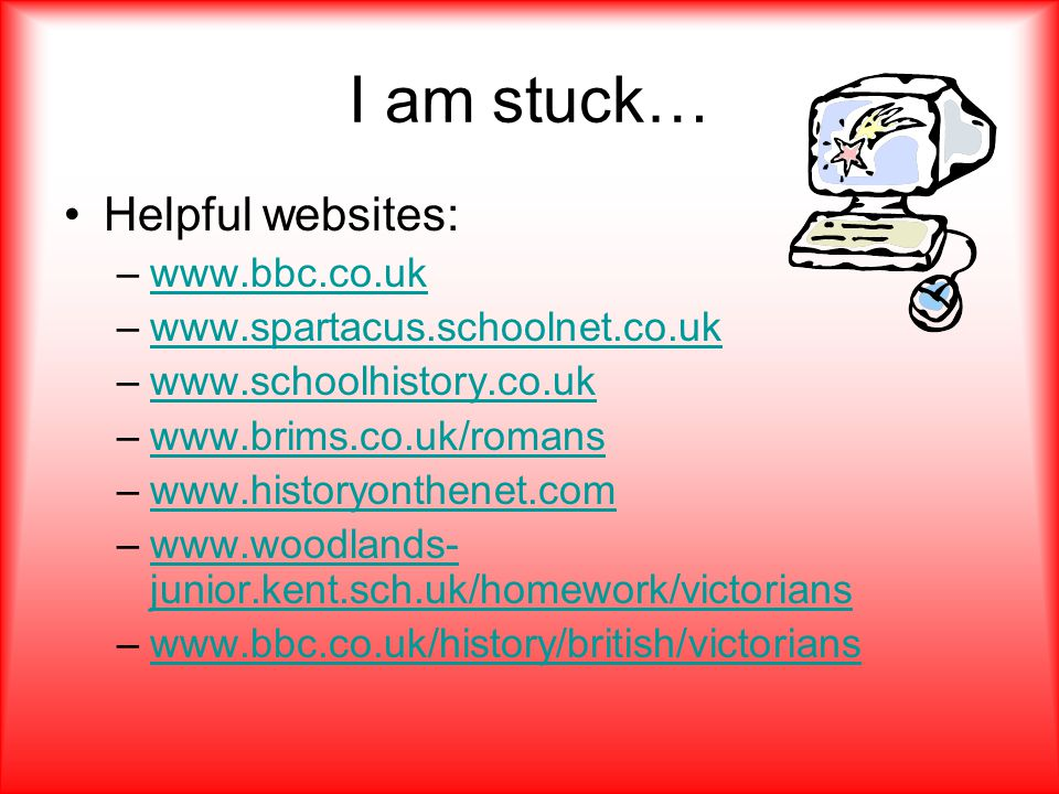 I am stuck… Helpful websites: –www.bbc.co.ukwww.bbc.co.uk –www.spartacus.schoolnet.co.ukwww.spartacus.schoolnet.co.uk –www.schoolhistory.co.ukwww.schoolhistory.co.uk –www.brims.co.uk/romanswww.brims.co.uk/romans –www.historyonthenet.comwww.historyonthenet.com –www.woodlands- junior.kent.sch.uk/homework/victorianswww.woodlands- junior.kent.sch.uk/homework/victorians –www.bbc.co.uk/history/british/victorianswww.bbc.co.uk/history/british/victorians