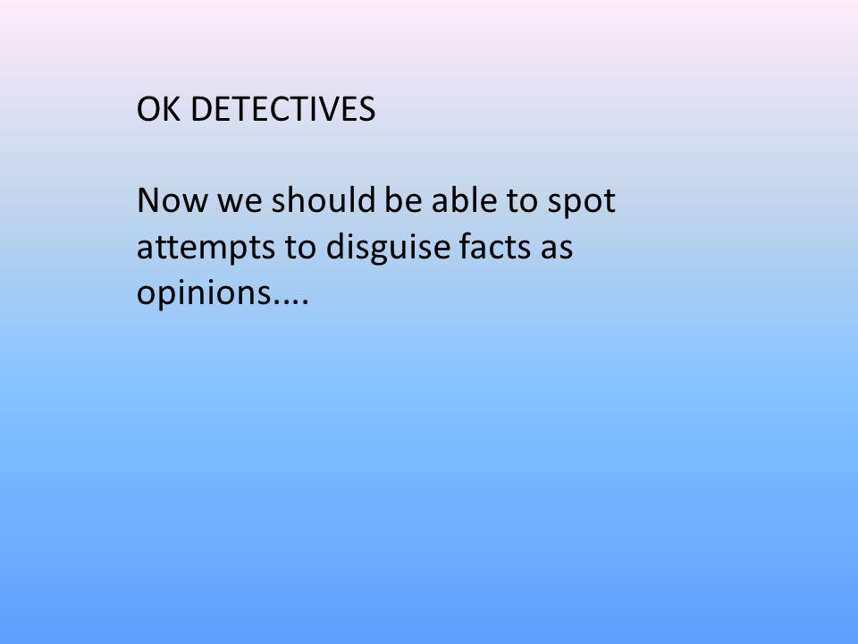 OK DETECTIVES Now we should be able to spot attempts to disguise facts as opinions....