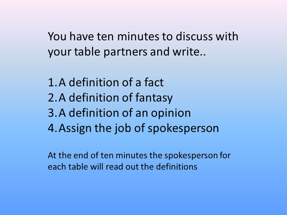 You have ten minutes to discuss with your table partners and write.. 1.A definition of a fact 2.A definition of fantasy 3.A definition of an opinion 4