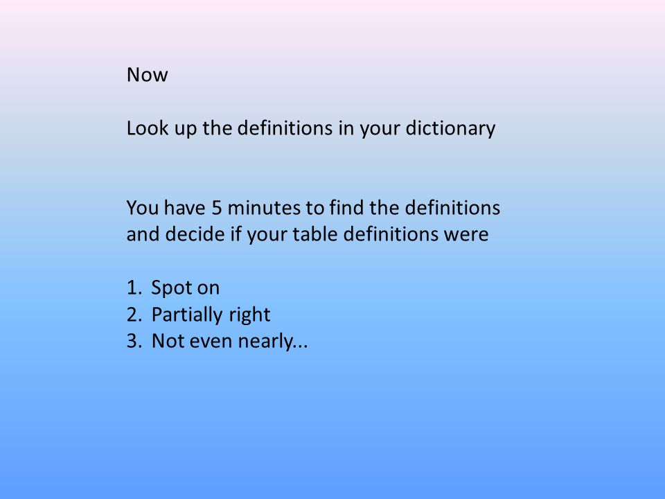 Now Look up the definitions in your dictionary You have 5 minutes to find the definitions and decide if your table definitions were 1.Spot on 2.Partia