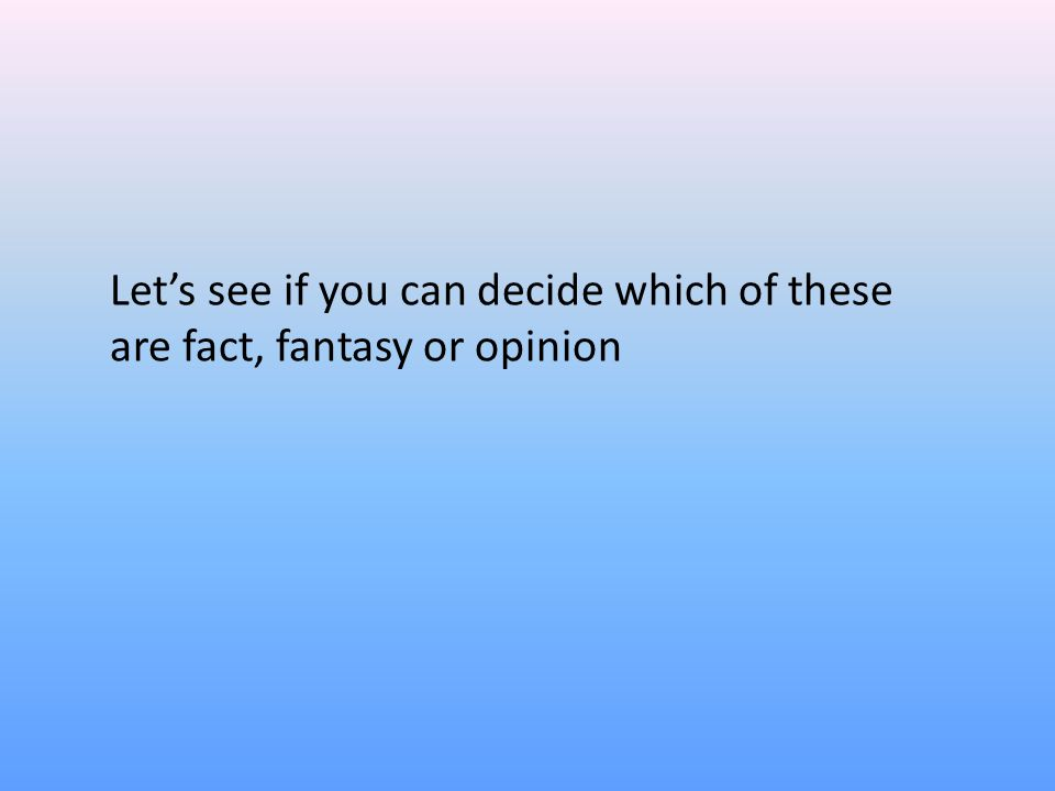 Let's see if you can decide which of these are fact, fantasy or opinion