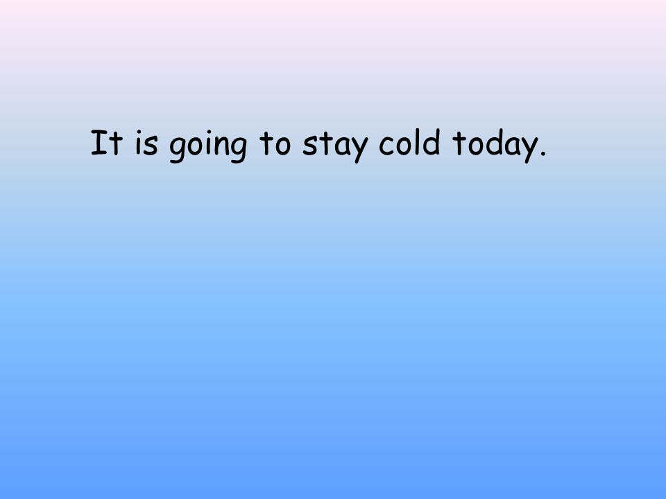 It is going to stay cold today.