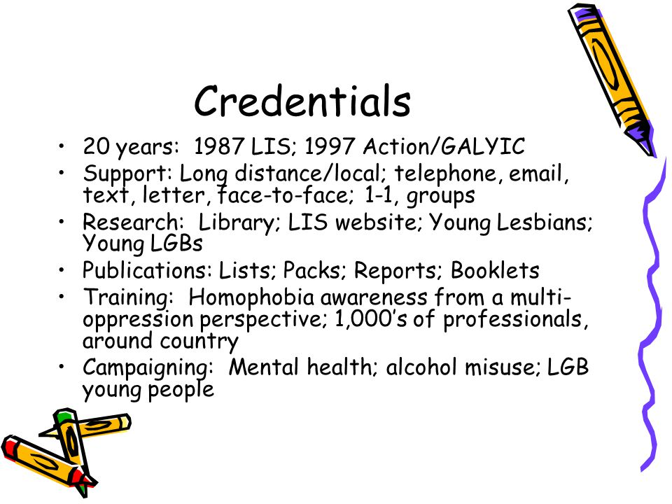 Credentials 20 years: 1987 LIS; 1997 Action/GALYIC Support: Long distance/local; telephone,  , text, letter, face-to-face; 1-1, groups Research: Library; LIS website; Young Lesbians; Young LGBs Publications: Lists; Packs; Reports; Booklets Training: Homophobia awareness from a multi- oppression perspective; 1,000's of professionals, around country Campaigning: Mental health; alcohol misuse; LGB young people