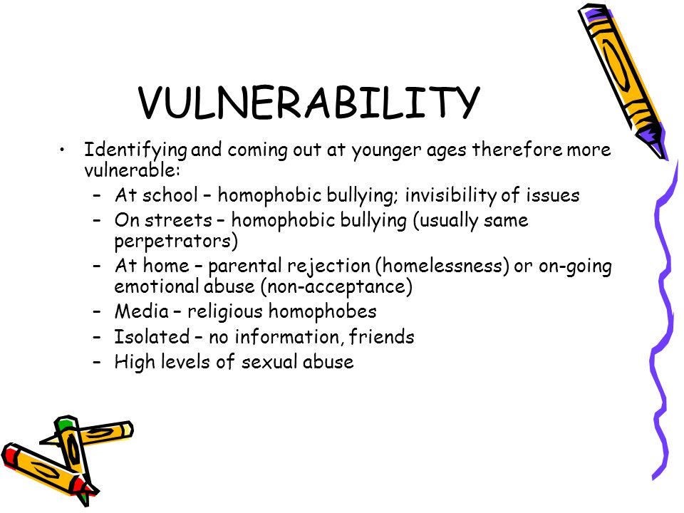 VULNERABILITY Identifying and coming out at younger ages therefore more vulnerable: –At school – homophobic bullying; invisibility of issues –On streets – homophobic bullying (usually same perpetrators) –At home – parental rejection (homelessness) or on-going emotional abuse (non-acceptance) –Media – religious homophobes –Isolated – no information, friends –High levels of sexual abuse
