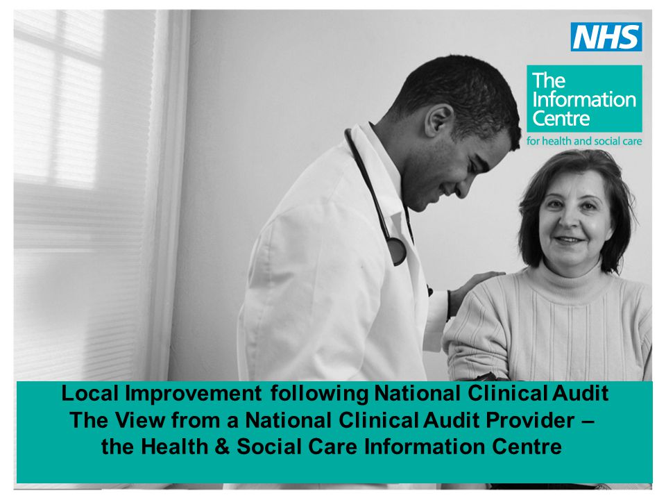 Local Improvement following National Clinical Audit The View from a National Clinical Audit Provider – the Health & Social Care Information Centre