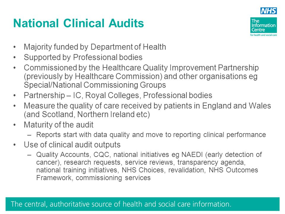 National Clinical Audits Majority funded by Department of Health Supported by Professional bodies Commissioned by the Healthcare Quality Improvement Partnership (previously by Healthcare Commission) and other organisations eg Special/National Commissioning Groups Partnership – IC, Royal Colleges, Professional bodies Measure the quality of care received by patients in England and Wales (and Scotland, Northern Ireland etc) Maturity of the audit –Reports start with data quality and move to reporting clinical performance Use of clinical audit outputs –Quality Accounts, CQC, national initiatives eg NAEDI (early detection of cancer), research requests, service reviews, transparency agenda, national training initiatives, NHS Choices, revalidation, NHS Outcomes Framework, commissioning services