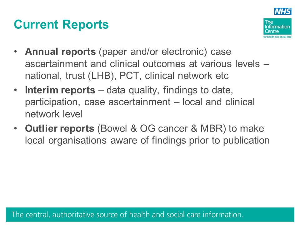 Current Reports Annual reports (paper and/or electronic) case ascertainment and clinical outcomes at various levels – national, trust (LHB), PCT, clinical network etc Interim reports – data quality, findings to date, participation, case ascertainment – local and clinical network level Outlier reports (Bowel & OG cancer & MBR) to make local organisations aware of findings prior to publication