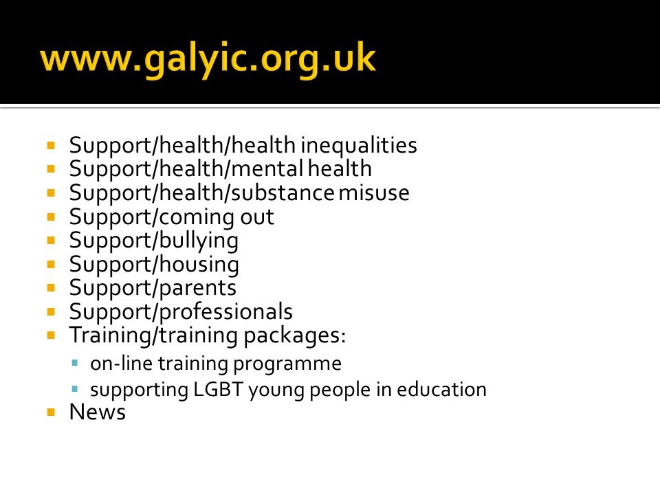  Support/health/health inequalities  Support/health/mental health  Support/health/substance misuse  Support/coming out  Support/bullying  Support/housing  Support/parents  Support/professionals  Training/training packages:  on-line training programme  supporting LGBT young people in education  News