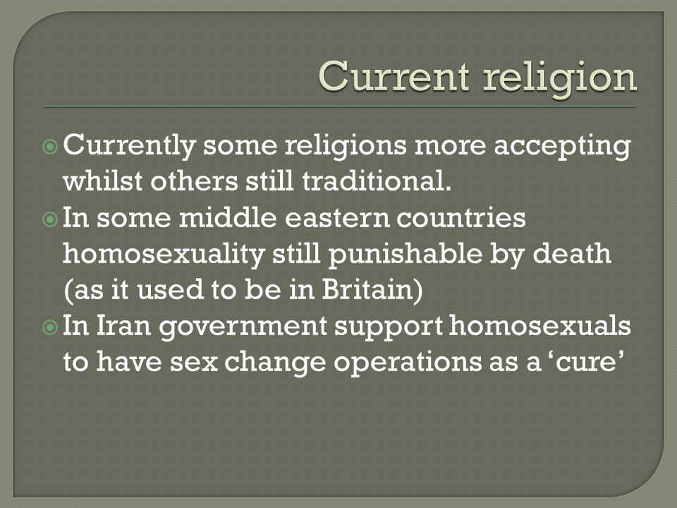  Currently some religions more accepting whilst others still traditional.  In some middle eastern countries homosexuality still punishable by death