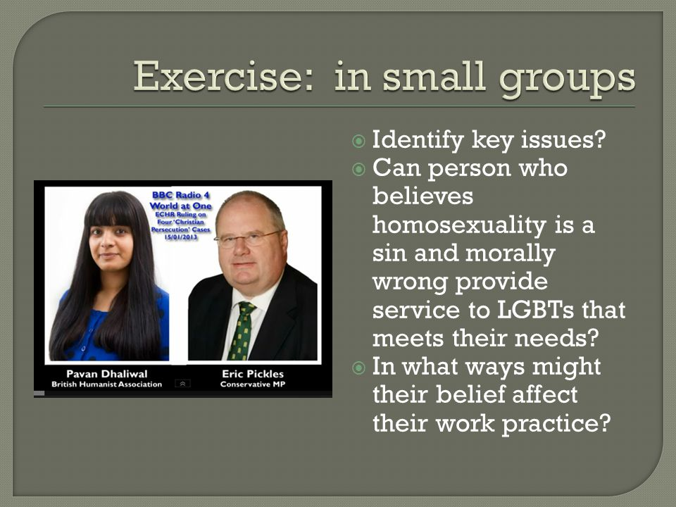  Identify key issues?  Can person who believes homosexuality is a sin and morally wrong provide service to LGBTs that meets their needs?  In what w