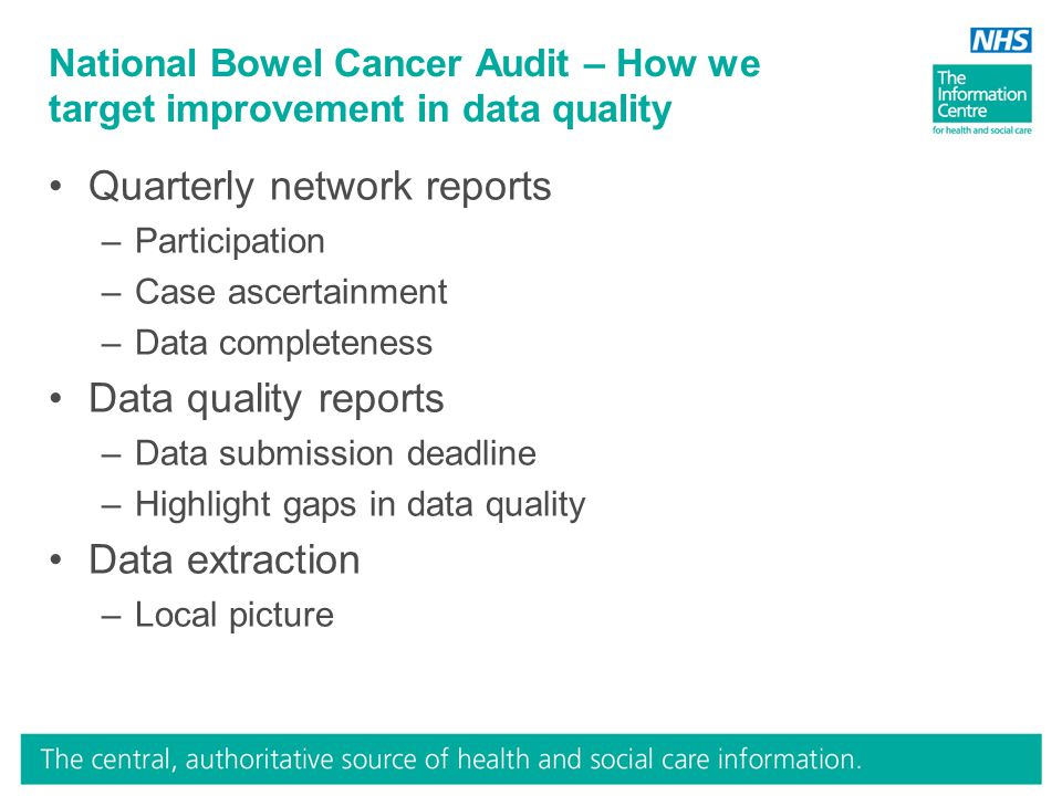 National Bowel Cancer Audit – How we target improvement in data quality Quarterly network reports –Participation –Case ascertainment –Data completeness Data quality reports –Data submission deadline –Highlight gaps in data quality Data extraction –Local picture