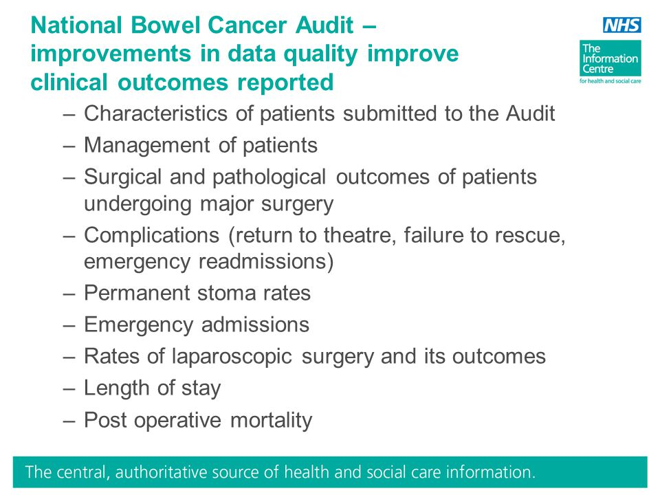 National Bowel Cancer Audit – improvements in data quality improve clinical outcomes reported –Characteristics of patients submitted to the Audit –Management of patients –Surgical and pathological outcomes of patients undergoing major surgery –Complications (return to theatre, failure to rescue, emergency readmissions) –Permanent stoma rates –Emergency admissions –Rates of laparoscopic surgery and its outcomes –Length of stay –Post operative mortality