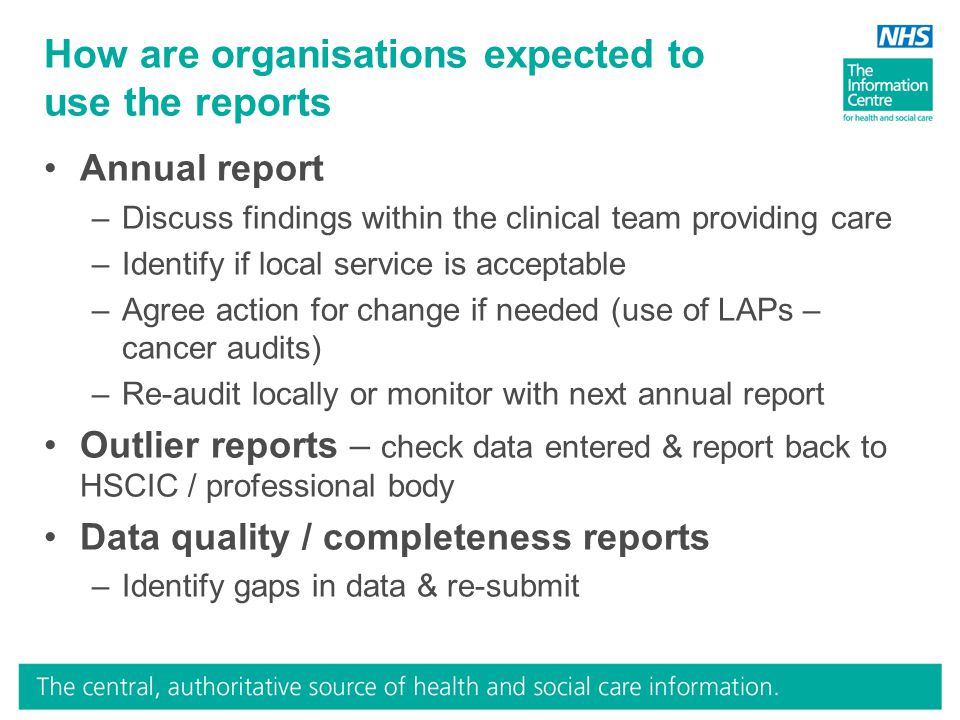 How are organisations expected to use the reports Annual report –Discuss findings within the clinical team providing care –Identify if local service is acceptable –Agree action for change if needed (use of LAPs – cancer audits) –Re-audit locally or monitor with next annual report Outlier reports – check data entered & report back to HSCIC / professional body Data quality / completeness reports –Identify gaps in data & re-submit