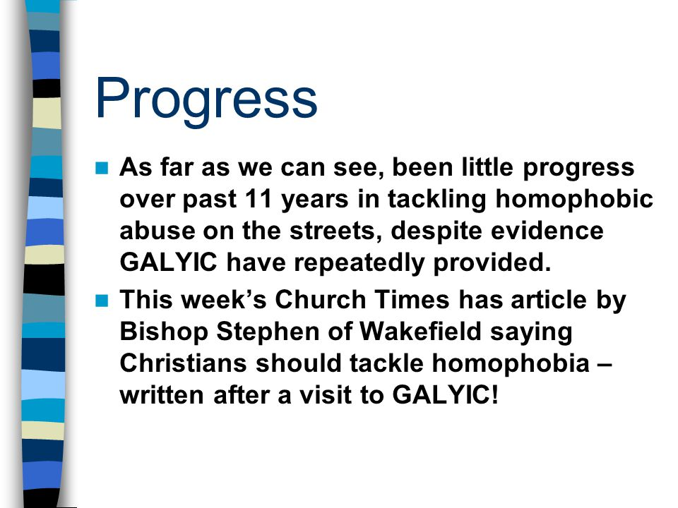 Progress As far as we can see, been little progress over past 11 years in tackling homophobic abuse on the streets, despite evidence GALYIC have repeatedly provided.
