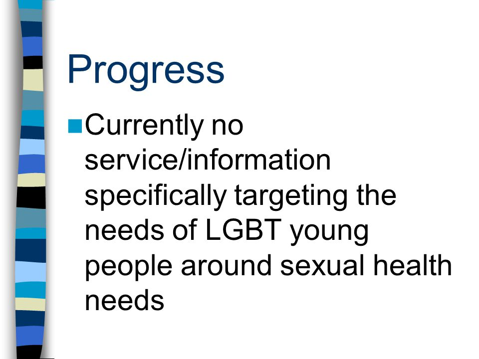 Progress Currently no service/information specifically targeting the needs of LGBT young people around sexual health needs