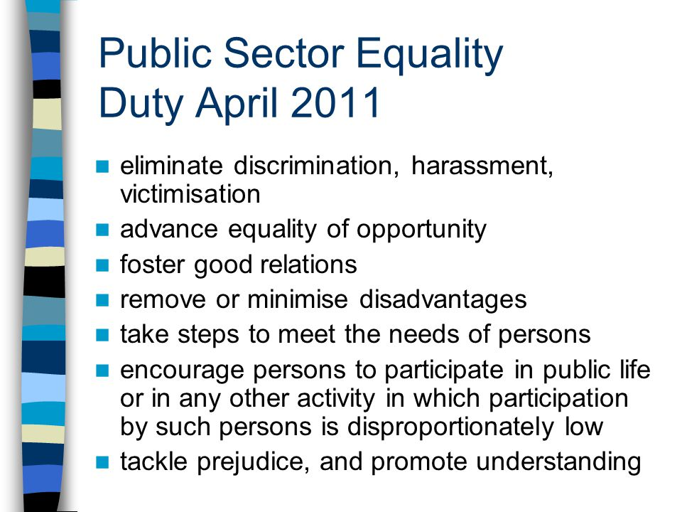 Public Sector Equality Duty April 2011 eliminate discrimination, harassment, victimisation advance equality of opportunity foster good relations remove or minimise disadvantages take steps to meet the needs of persons encourage persons to participate in public life or in any other activity in which participation by such persons is disproportionately low tackle prejudice, and promote understanding