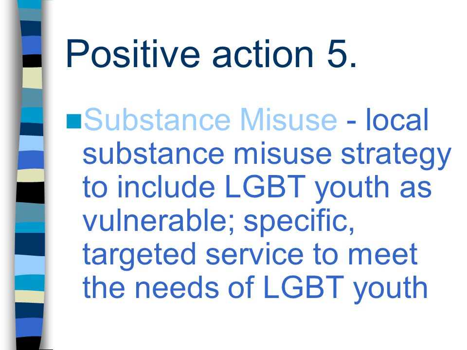 Positive action 5. Substance Misuse - local substance misuse strategy to include LGBT youth as vulnerable; specific, targeted service to meet the need