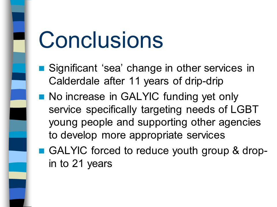 Conclusions Significant 'sea' change in other services in Calderdale after 11 years of drip-drip No increase in GALYIC funding yet only service specifically targeting needs of LGBT young people and supporting other agencies to develop more appropriate services GALYIC forced to reduce youth group & drop- in to 21 years