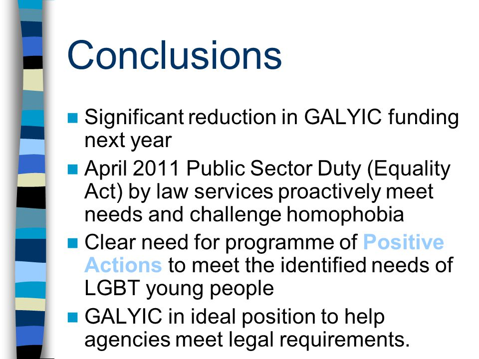 Conclusions Significant reduction in GALYIC funding next year April 2011 Public Sector Duty (Equality Act) by law services proactively meet needs and challenge homophobia Clear need for programme of Positive Actions to meet the identified needs of LGBT young people GALYIC in ideal position to help agencies meet legal requirements.