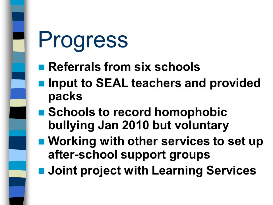 Progress Referrals from six schools Input to SEAL teachers and provided packs Schools to record homophobic bullying Jan 2010 but voluntary Working with other services to set up after-school support groups Joint project with Learning Services