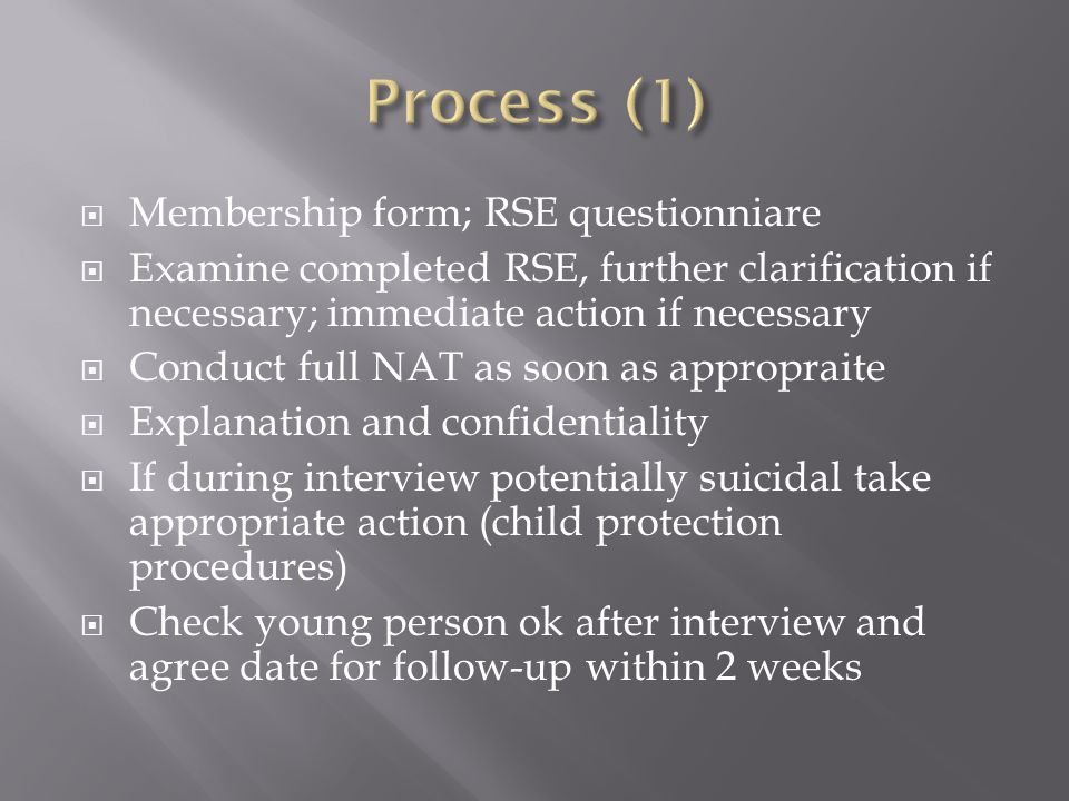  Membership form; RSE questionniare  Examine completed RSE, further clarification if necessary; immediate action if necessary  Conduct full NAT as soon as appropraite  Explanation and confidentiality  If during interview potentially suicidal take appropriate action (child protection procedures)  Check young person ok after interview and agree date for follow-up within 2 weeks