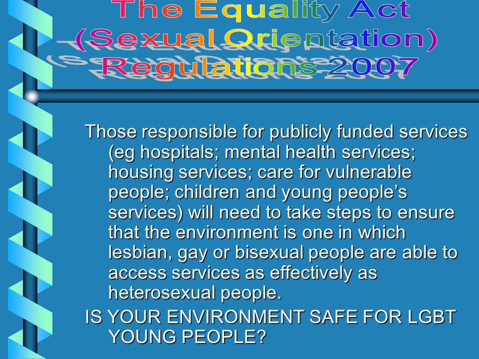 The Regulations make it unlawful for anyone who is concerned with the provision of goods, facilities and services to the public or a section of the public, to discriminate against individuals on grounds of sexual orientation by: –refusing or deliberately omitting to provide any service which it offers to or provides to members of the public, or a section of the public; or –providing service of a lower (inferior) standard or quality; or –providing service in a worse manner; or –providing service on less favourable terms.