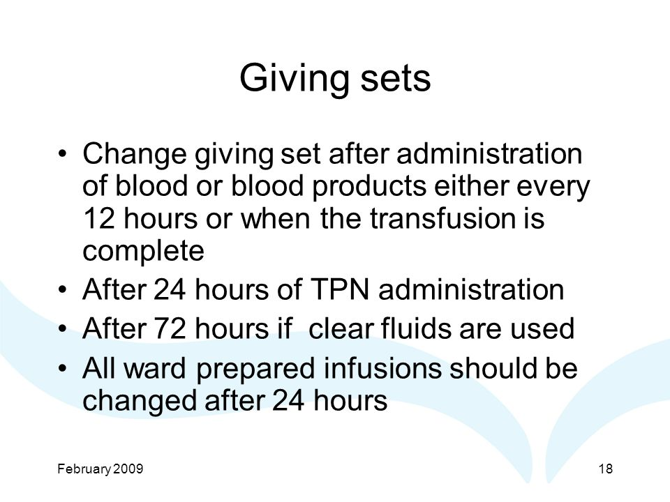 February Giving sets Change giving set after administration of blood or blood products either every 12 hours or when the transfusion is complete After 24 hours of TPN administration After 72 hours if clear fluids are used All ward prepared infusions should be changed after 24 hours