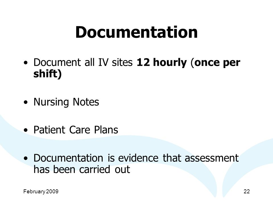 February Documentation Document all IV sites 12 hourly (once per shift) Nursing Notes Patient Care Plans Documentation is evidence that assessment has been carried out