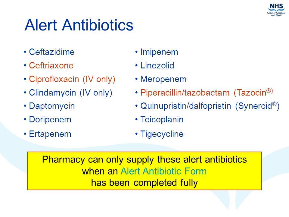 Alert Antibiotics Ceftazidime Imipenem Ceftriaxone Linezolid Ciprofloxacin (IV only) Meropenem Clindamycin (IV only) Piperacillin/tazobactam (Tazocin ®) Daptomycin Quinupristin/dalfopristin (Synercid ® ) Doripenem Teicoplanin Ertapenem Tigecycline Pharmacy can only supply these alert antibiotics when an Alert Antibiotic Form has been completed fully