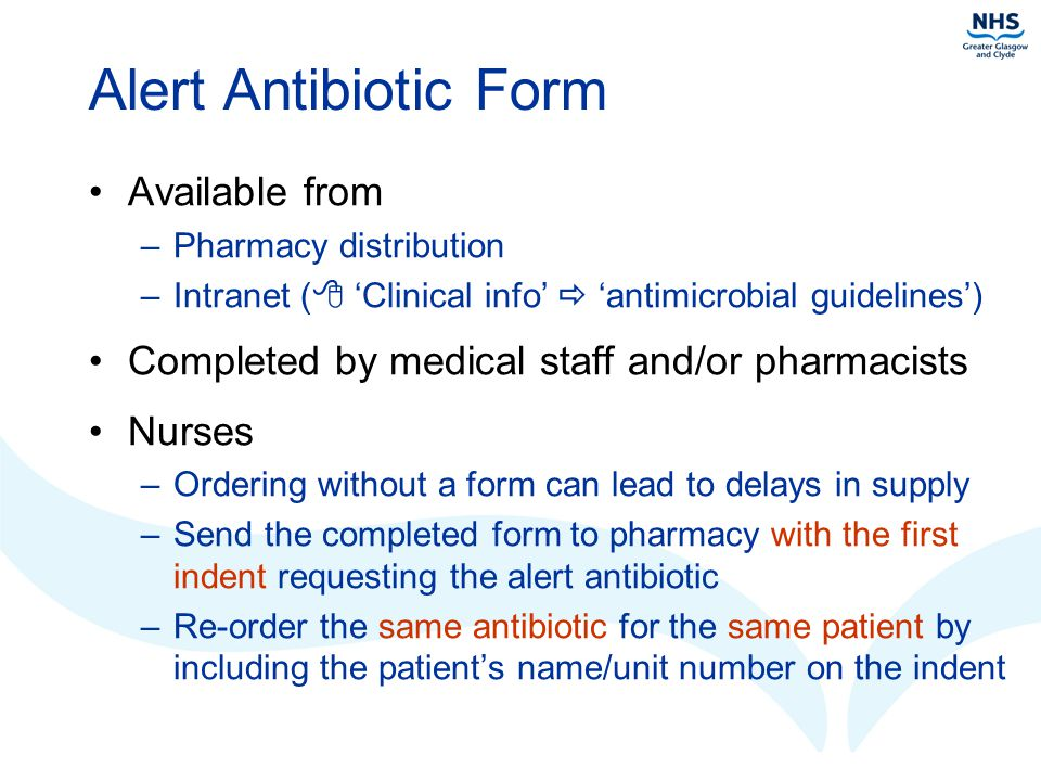 Alert Antibiotic Form Available from –Pharmacy distribution –Intranet (  'Clinical info'  'antimicrobial guidelines') Completed by medical staff and/or pharmacists Nurses –Ordering without a form can lead to delays in supply –Send the completed form to pharmacy with the first indent requesting the alert antibiotic –Re-order the same antibiotic for the same patient by including the patient's name/unit number on the indent